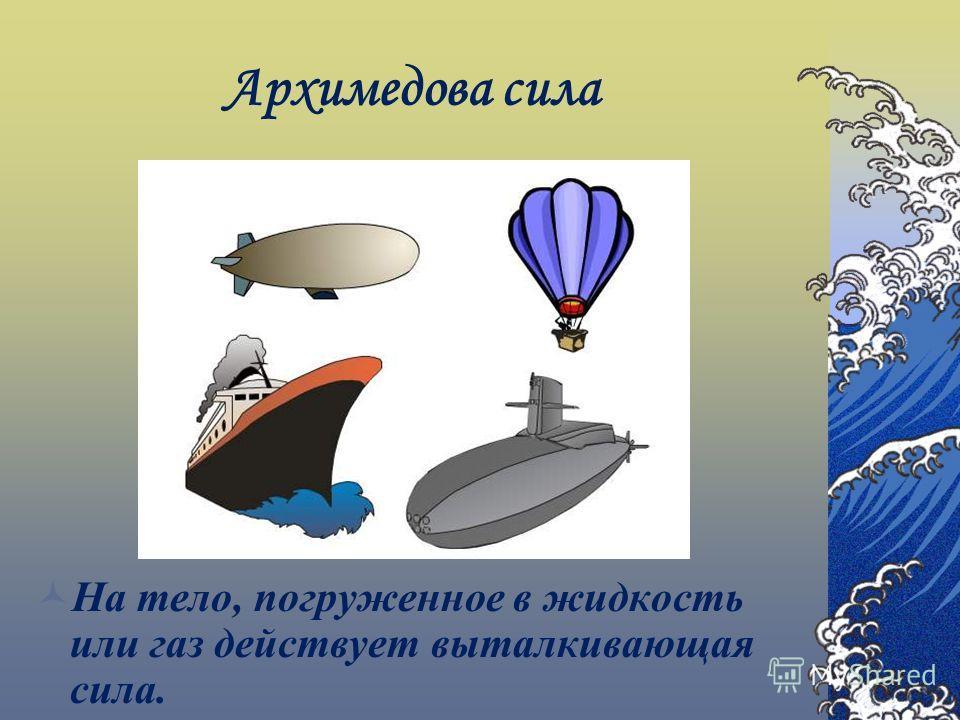 Архимедова сила На тело, погруженное в жидкость или газ действует выталкивающая сила.
