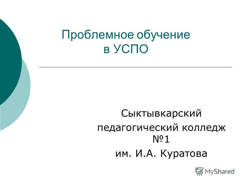 Проблемное обучение в УСПО Сыктывкарский педагогический колледж 1 им. И.А. Куратова