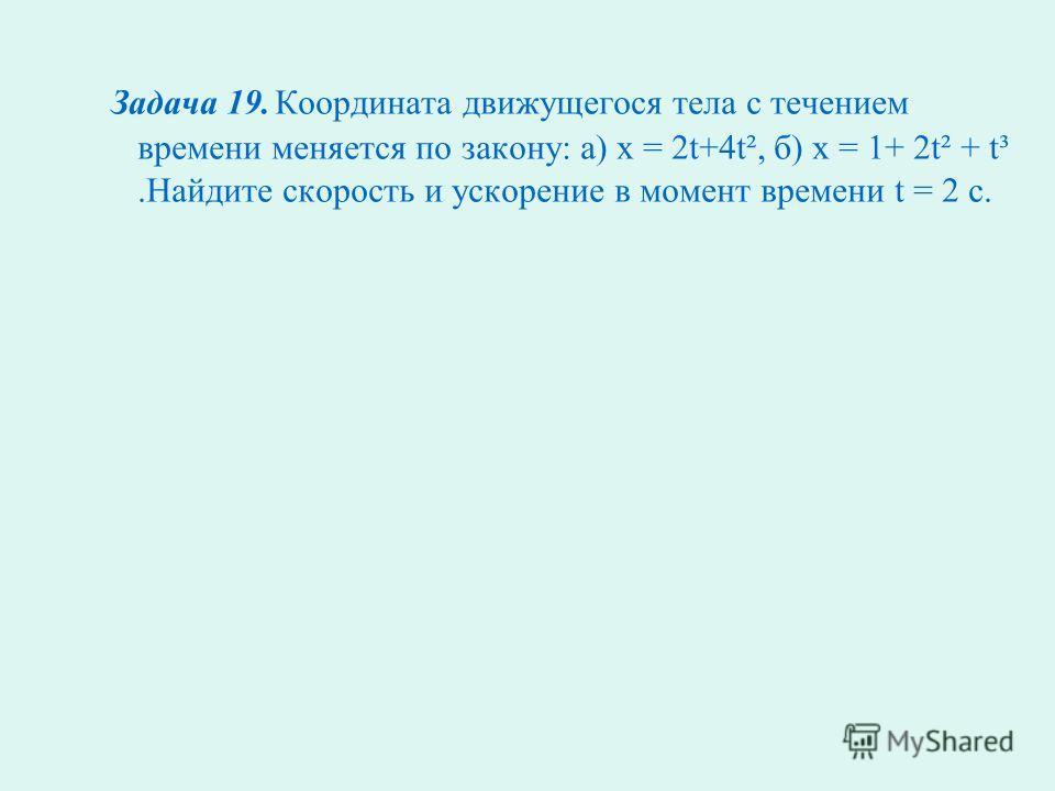 Задача 18. Материальная точка движется прямолинейно по закону х(t) = -2+4t+3t². Выведите формулу для вычисления скорости движения в любой момент времени t. Найдите скорость в момент времени t = 3с.