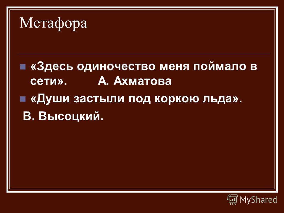 Метафора «Здесь одиночество меня поймало в сети». А. Ахматова «Души застыли под коркою льда». В. Высоцкий.