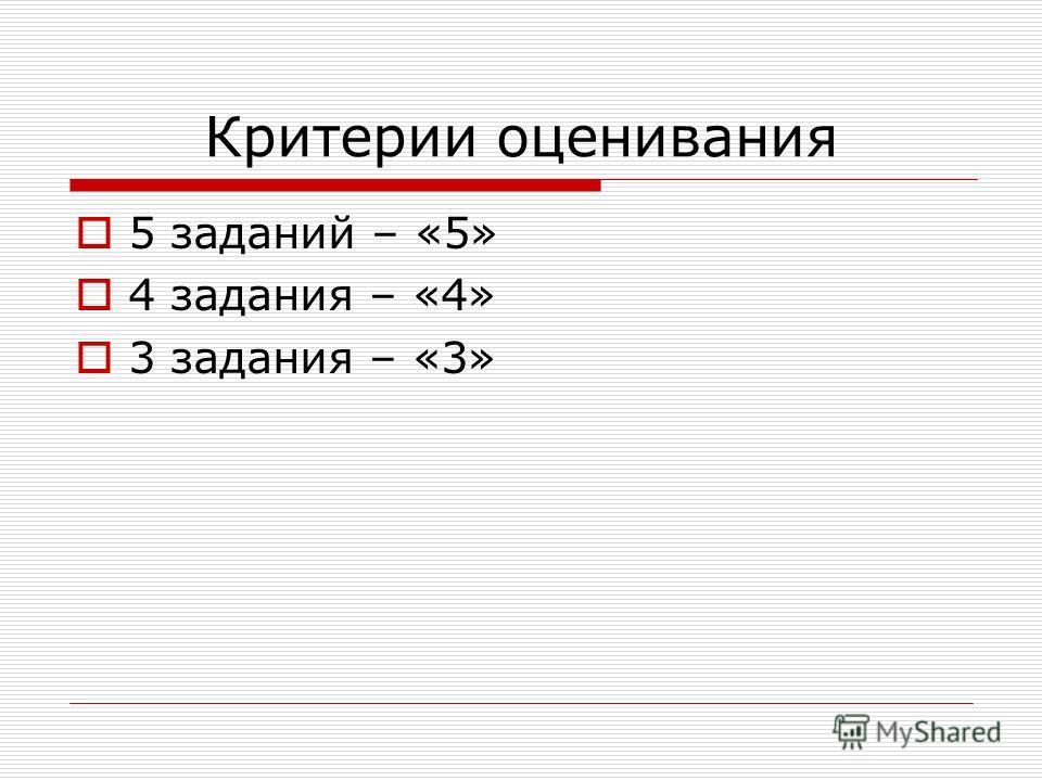 Критерии оценивания 5 заданий – «5» 4 задания – «4» 3 задания – «3»