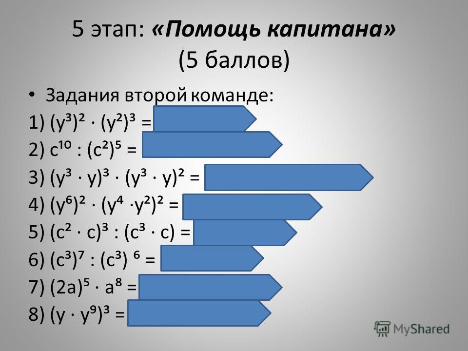 5 этап: «Помощь капитана» (5 баллов) Задания второй команде: 1) (у³)² (у²)³ = у у = у¹² 2) с¹ : (с²) = с¹ : с¹ = с = 1 3) (у³ у)³ (у³ у)² = у у³ у у² = у² 4) (у)² (у у²)² = у¹² у у = у² 5) (с² с)³ : (с³ с) = с : с = с 6) (с³) : (с³) = с²¹ : с ¹ = с³