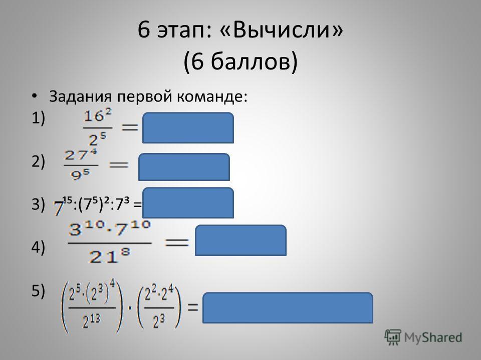6 этап: «Вычисли» (6 баллов) Задания первой команде: 1) 2) 3) ¹:(7)²:7³ = 7² = 49 4) 5)