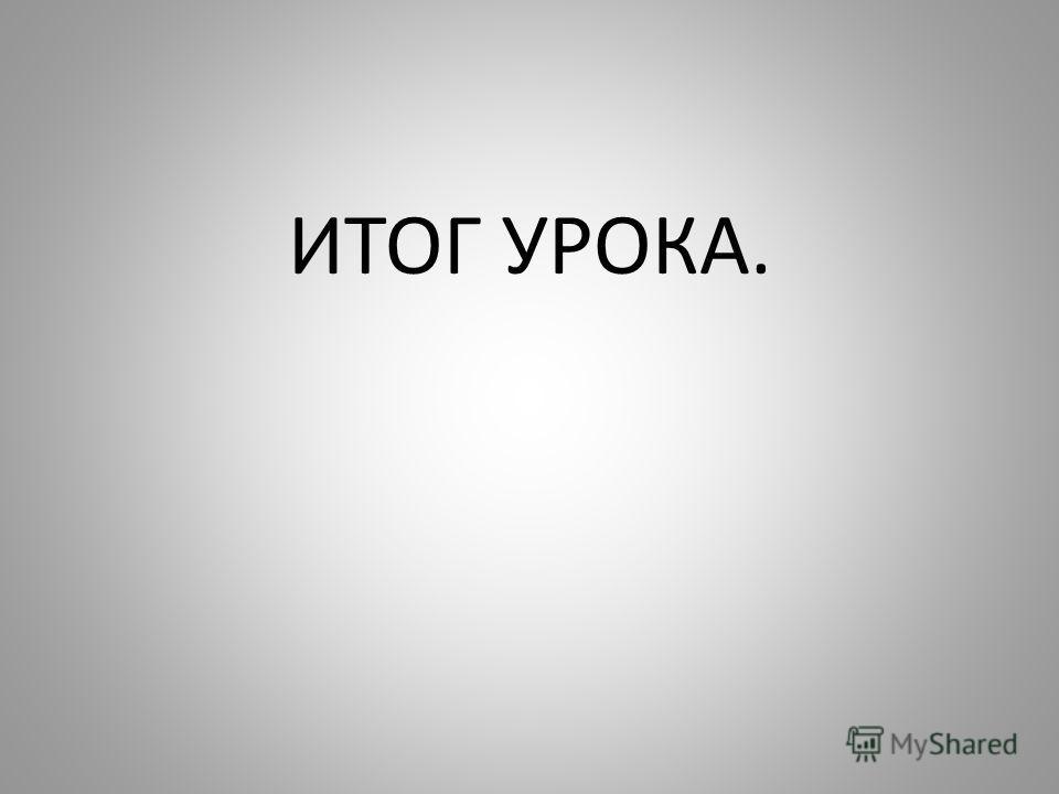 ИТОГ УРОКА.