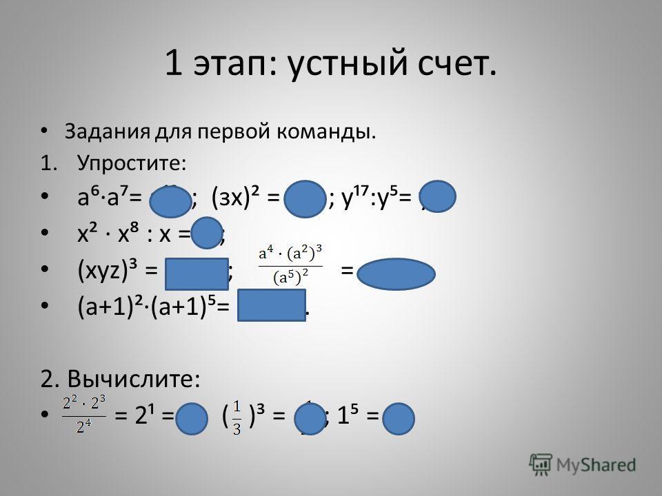 1 этап: устный счет. Задания для первой команды. 1.Упростите: аа= а¹³ ; (зх)² = 9х² ; у¹:у= у¹²; х² х : х = х; (хуz)³ = х³у³z³; = а° = 1; (а+1)²(а+1)= (а+1). 2. Вычислите: = 2¹ = 2; ( )³ = ; 1 = 1.