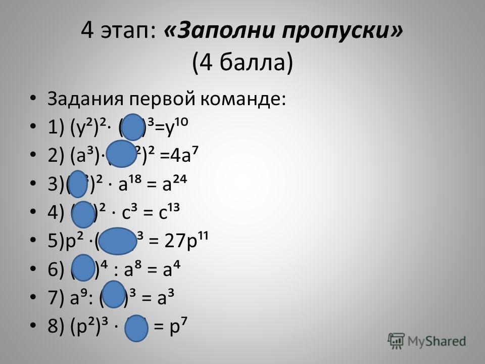 4 этап: «Заполни пропуски» (4 балла) Задания первой команде: 1) (у²)² (у²)³=у¹ 2) (а³)(2а²)² =4а 3)(а³)² а¹ = а² 4) (с)² с³ = с¹³ 5)р² (3р³)³ = 27р¹¹ 6) (а³) : а = а 7) а: (а²)³ = а³ 8) (р²)³ (р) = р