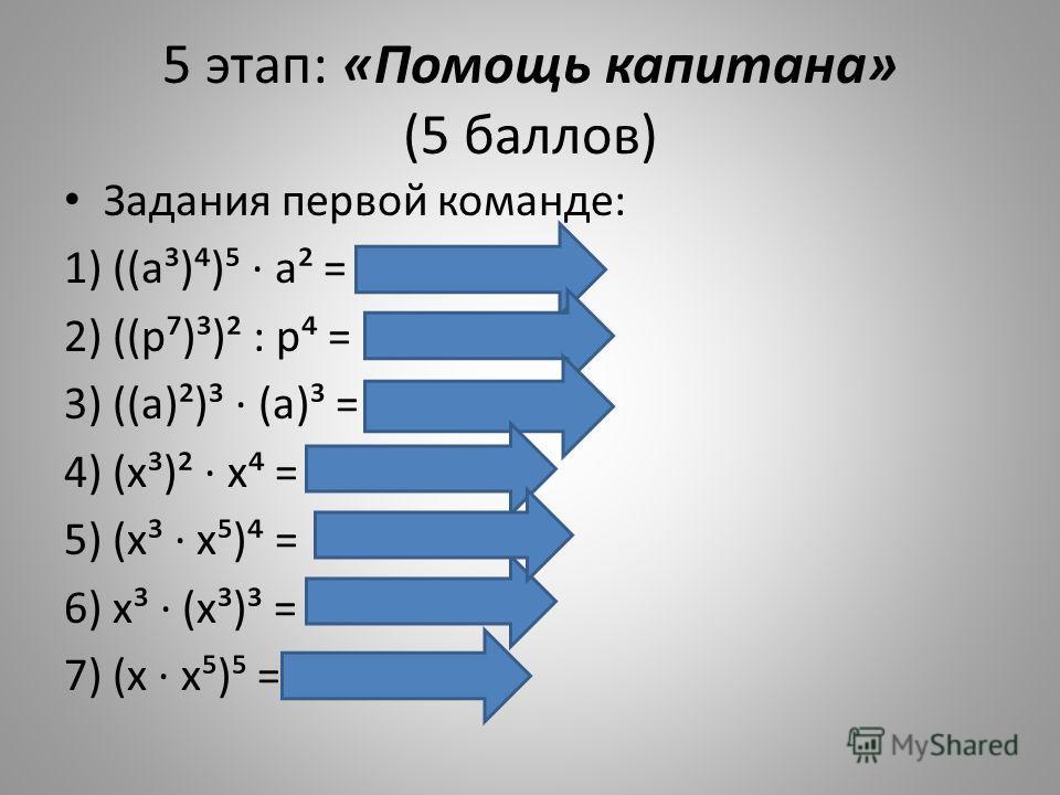 5 этап: «Помощь капитана» (5 баллов) Задания первой команде: 1) ((а³)) а² = а а² = а² 2) ((р)³)² : р = р² : р = р³ 3) ((а)²)³ (а)³ = а а³ =а 4) (х³)² х = х х = х¹ 5) (х³ х) = х¹² х ² = х³² 6) х³ (х³)³ = х³ х = х¹² 7) (х х) = х х² = х³