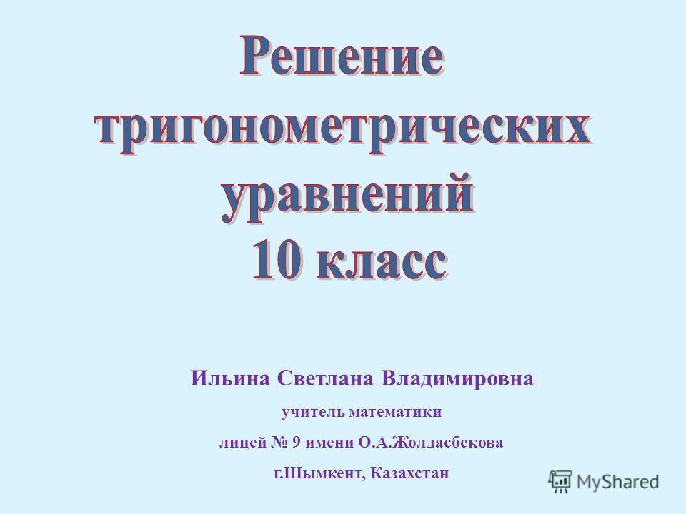 Ильина Светлана Владимировна учитель математики лицей 9 имени О.А.Жолдасбекова г.Шымкент, Казахстан