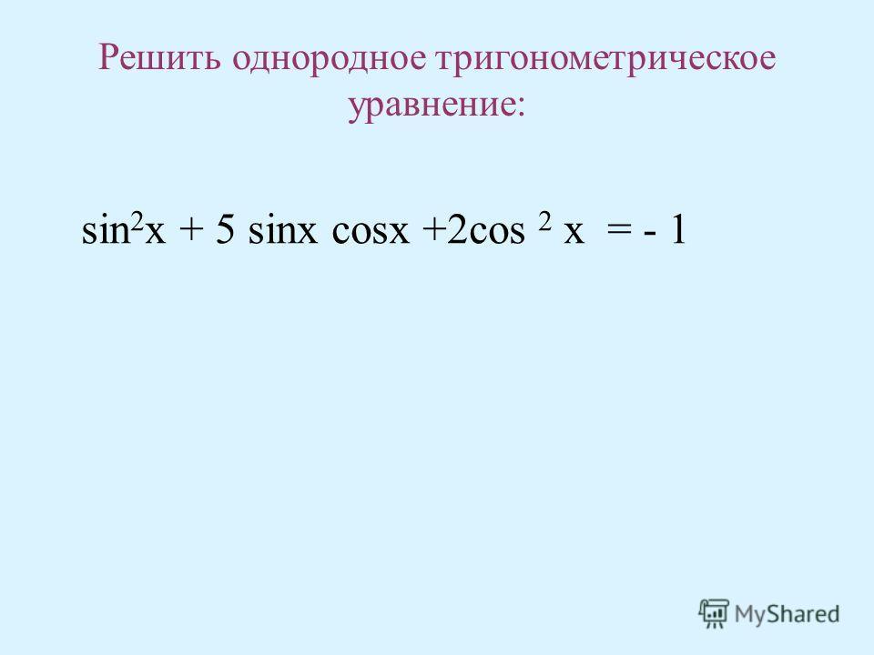 Решить однородное тригонометрическое уравнение: sin 2 x + 5 sinx cosx +2cos 2 x = - 1