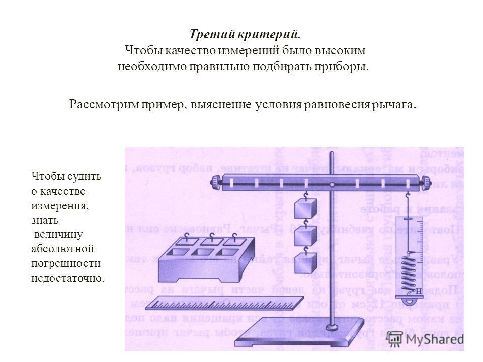 Чтобы судить о качестве измерения, знать величину абсолютной погрешности недостаточно. Третий критерий. Чтобы качество измерений было высоким необходимо правильно подбирать приборы. Рассмотрим пример, выяснение условия равновесия рычага.