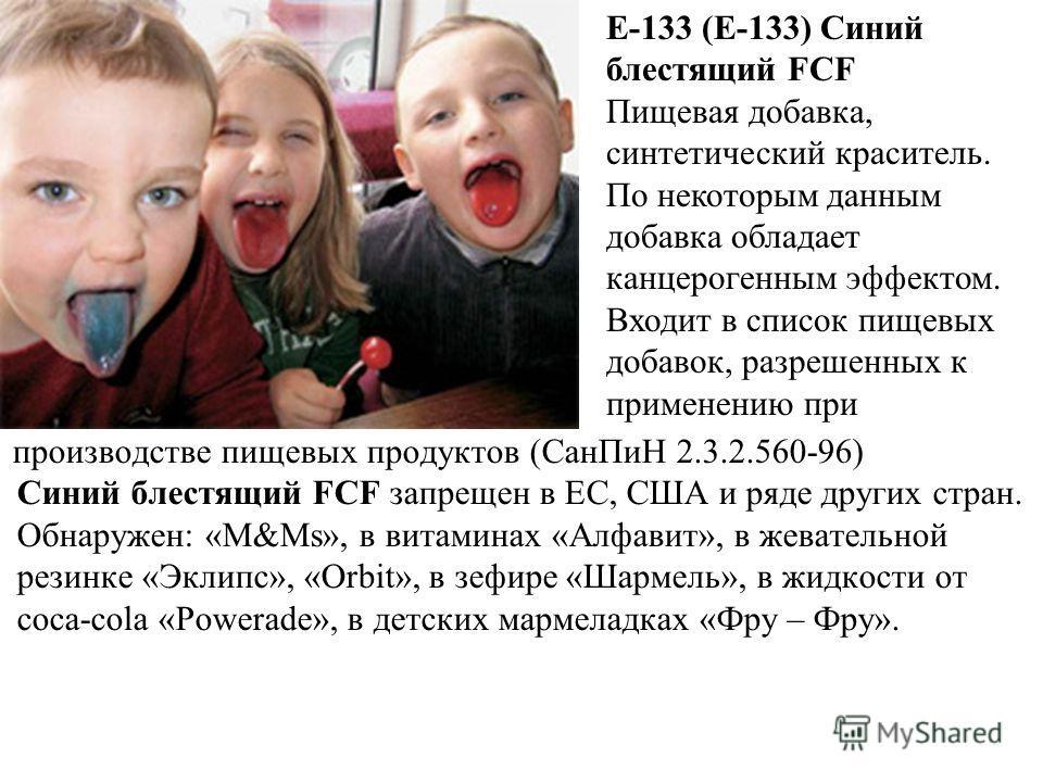 производстве пищевых продуктов (СанПиН 2.3.2.560-96) Синий блестящий FCF запрещен в ЕС, США и ряде других стран. Обнаружен: «М&Ms», в витаминах «Алфавит», в жевательной резинке «Эклипс», «Orbit», в зефире «Шармель», в жидкости от соса-cola «Powerade»