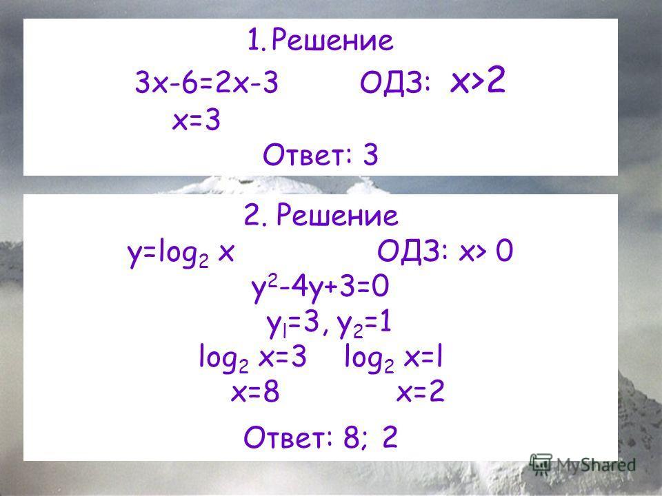 1.Решение 3x-6=2x-3 ОДЗ: x>2 x=3 Ответ: 3 2. Решение y=log 2 x ОДЗ: x> 0 y 2 -4y+3=0 y l =3, y 2 =1 log 2 x=3 log 2 x=l x=8 x=2 Ответ: 8; 2