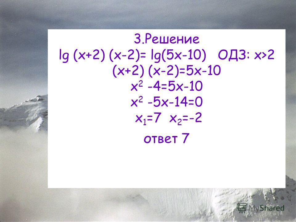 3.Решение lg (x+2) (x-2)= lg(5x-10) ОДЗ: x>2 (x+2) (x-2)=5x-10 x 2 -4=5x-10 x 2 -5x-14=0 x 1 =7 x 2 =-2 ответ 7