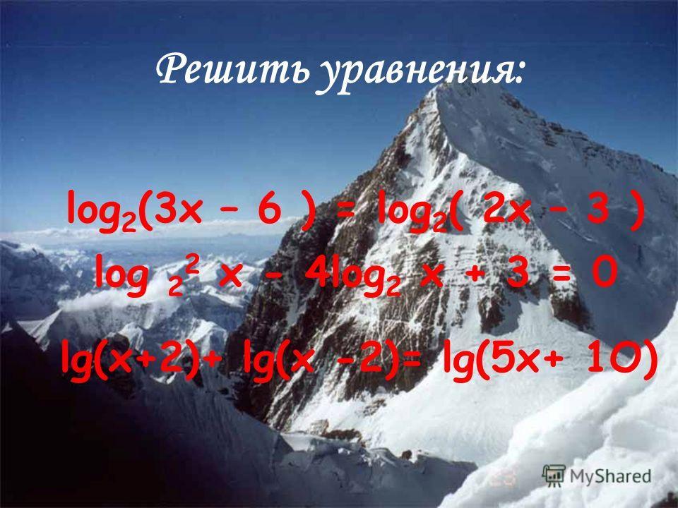 log 2 (3x – 6 ) = log 2 ( 2x – 3 ) log 2 2 x - 4log 2 x + 3 = 0 lg(x+2)+ lg(x -2)= lg(5x+ 1O) Решить уравнения: