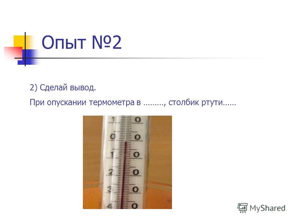 Опыт 2 2) Сделай вывод. При опускании термометра в ………, столбик ртути……