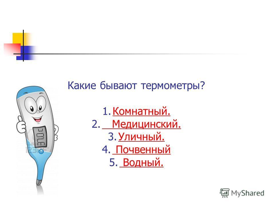 Какие бывают термометры? 1.Комнатный.Комнатный. 2. Медицинский. Медицинский. 3.Уличный.Уличный. 4. Почвенный Почвенный 5. Водный. Водный.