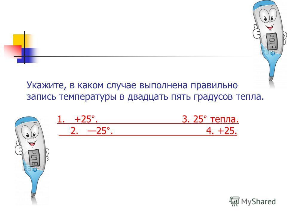 Укажите, в каком случае выполнена правильно запись температуры в двадцать пять градусов тепла. 1. +25°. 3. 25° тепла. 2. 25°. 4. +25.