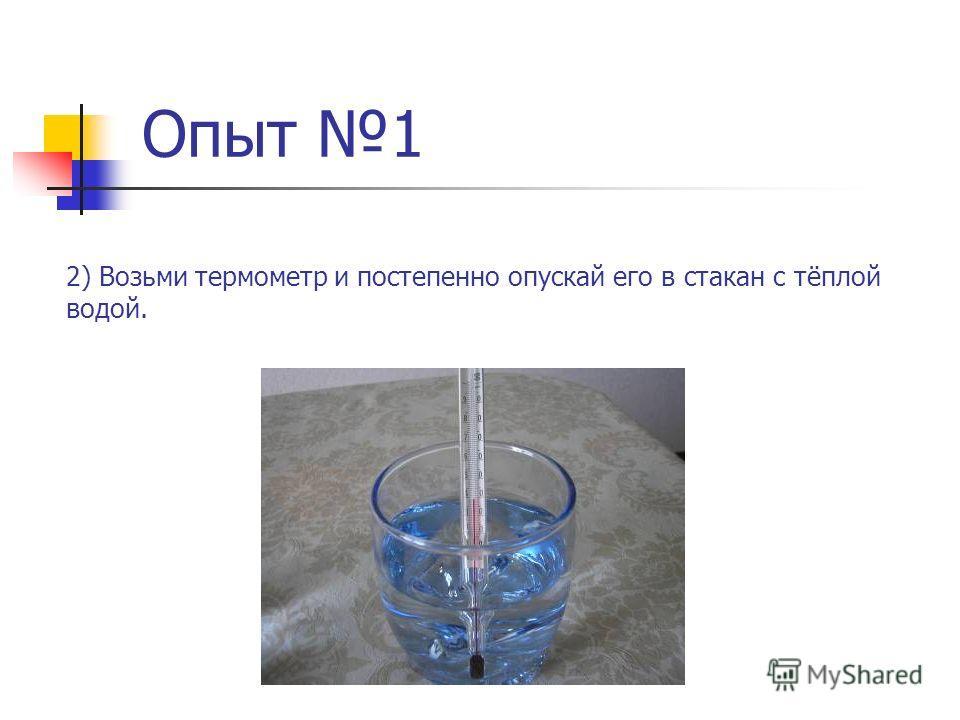 Опыт 1 2) Возьми термометр и постепенно опускай его в стакан с тёплой водой.