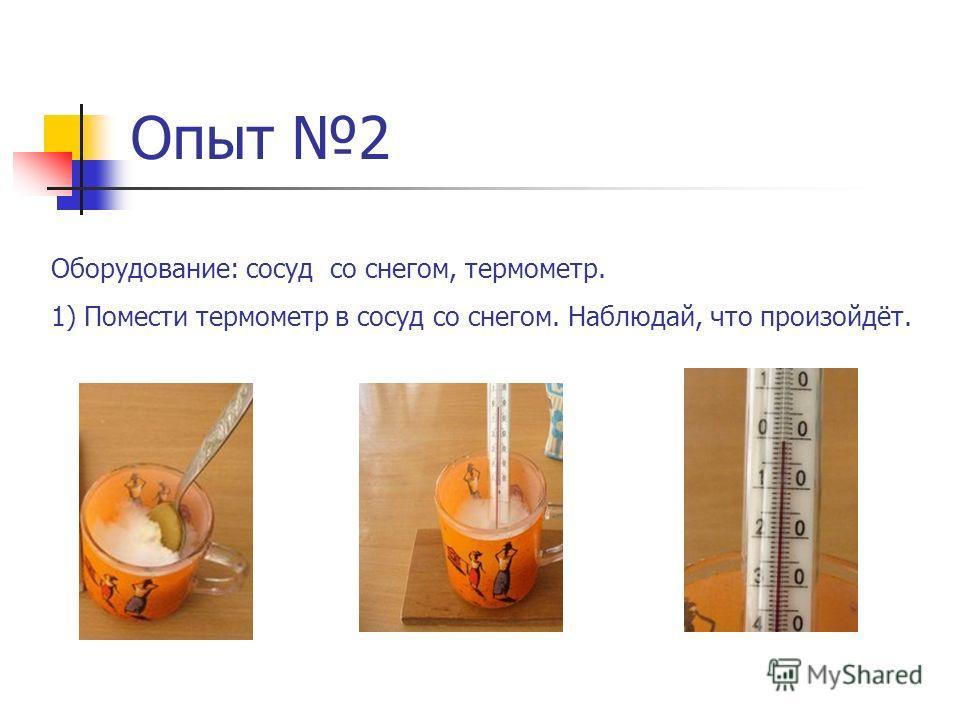 Опыт 2 Оборудование: сосуд со снегом, термометр. 1) Помести термометр в сосуд со снегом. Наблюдай, что произойдёт.