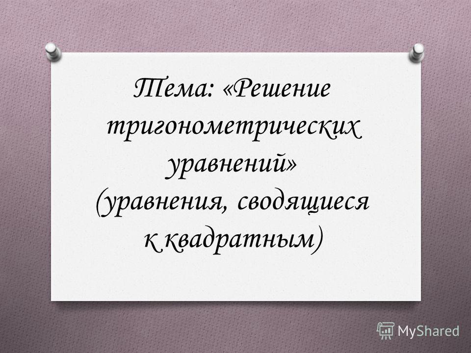 Тема: «Решение тригонометрических уравнений» (уравнения, сводящиеся к квадратным)