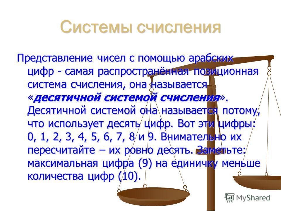 Системы счисления Представление чисел с помощью арабских цифр - самая распространённая позиционная система счисления, она называется «десятичной системой счисления». Десятичной системой она называется потому, что использует десять цифр. Вот эти цифры
