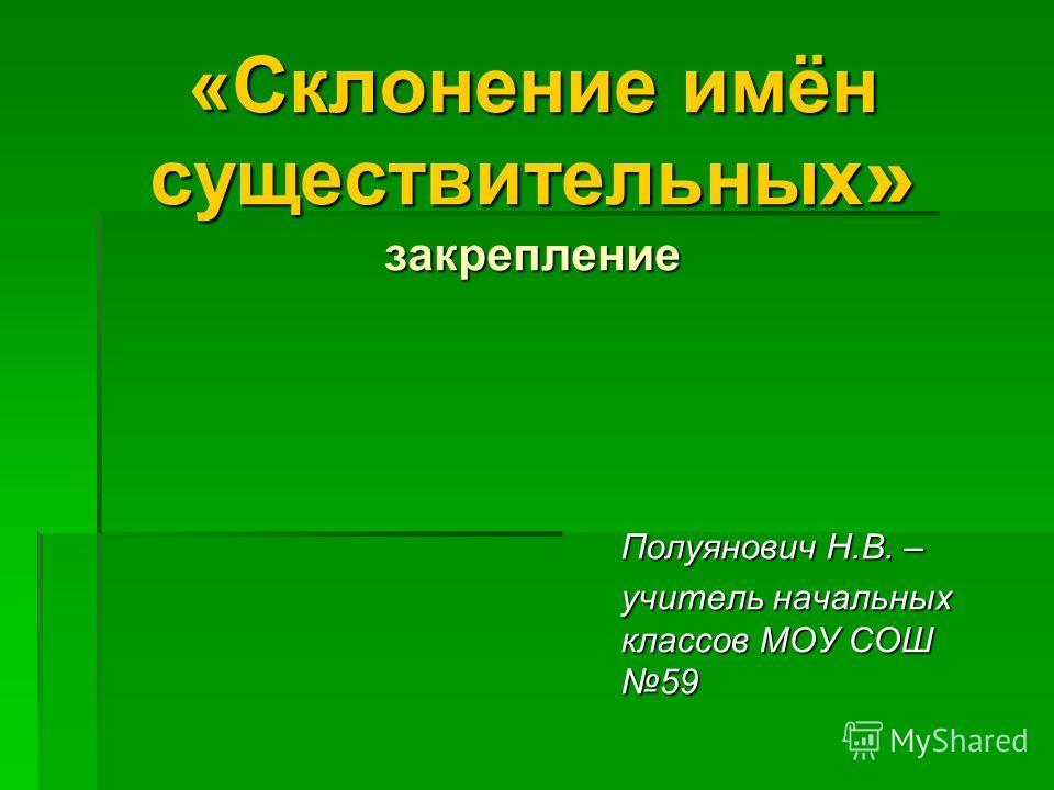 «Склонение имён существительных » закрепление Полуянович Н.В. – учитель начальных классов МОУ СОШ 59