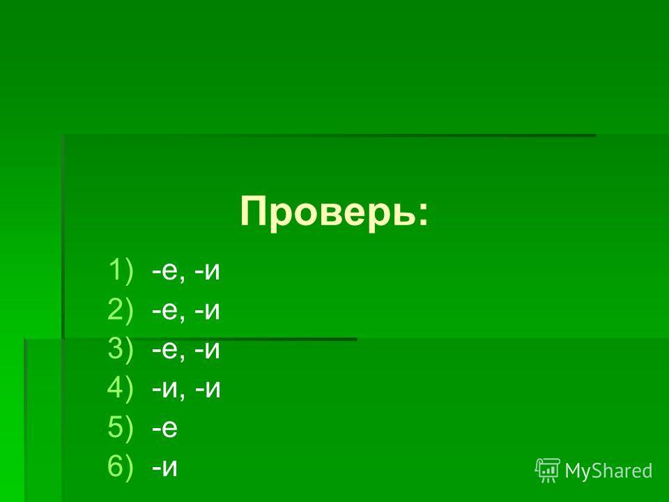 Проверь: 1) 1)-е, -и 2) 2)-е, -и 3) 3)-е, -и 4) 4)-и, -и 5) 5)-е 6) 6)-и