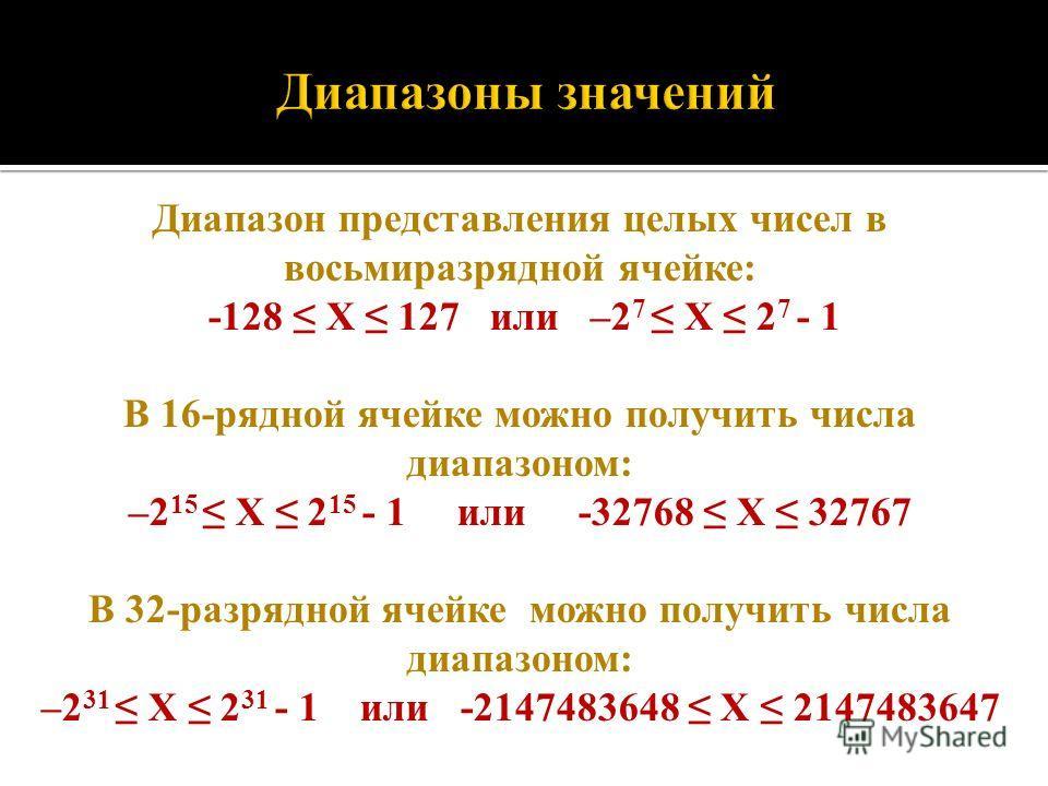 Диапазон представления целых чисел в восьмиразрядной ячейке: -128 X 127 или –2 7 Х 2 7 - 1 В 16-рядной ячейке можно получить числа диапазоном: –2 15 Х 2 15 - 1 или -32768 X 32767 В 32-разрядной ячейке можно получить числа диапазоном: –2 31 Х 2 31 - 1