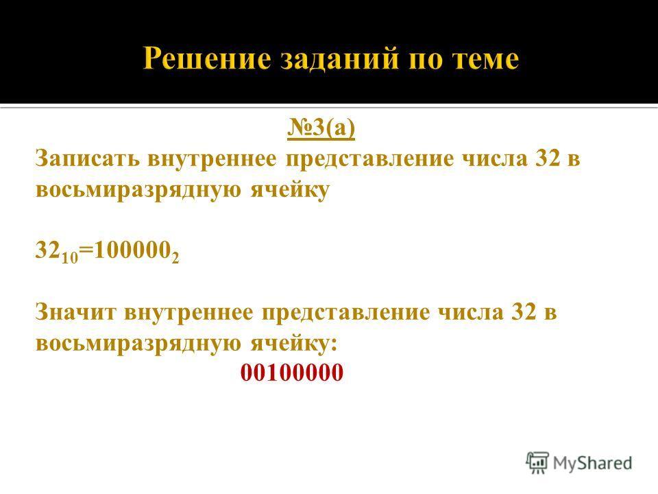 3(а) Записать внутреннее представление числа 32 в восьмиразрядную ячейку 32 10 =100000 2 Значит внутреннее представление числа 32 в восьмиразрядную ячейку: 00100000