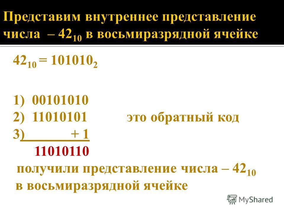 42 10 = 101010 2 1) 00101010 2) 11010101 это обратный код 3) + 1 11010110 получили представление числа – 42 10 в восьмиразрядной ячейке