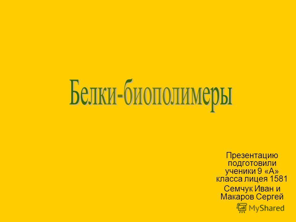 Презентацию подготовили ученики 9 «А» класса лицея 1581 Семчук Иван и Макаров Сергей