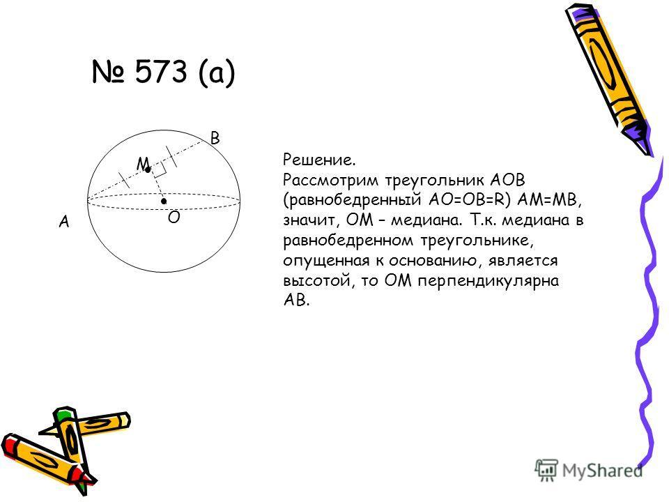 573 (а) А М В О Решение. Рассмотрим треугольник АОВ (равнобедренный АО=ОВ=R) АМ=МВ, значит, ОМ – медиана. Т.к. медиана в равнобедренном треугольнике, опущенная к основанию, является высотой, то ОМ перпендикулярна АВ.