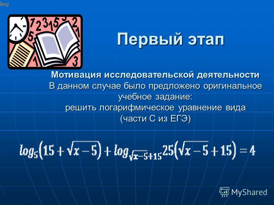 Первый этап Мотивация исследовательской деятельности В данном случае было предложено оригинальное учебное задание: решить логарифмическое уравнение вида (части С из ЕГЭ) Первый этап Мотивация исследовательской деятельности В данном случае было предло