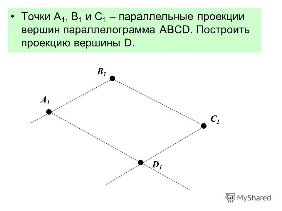 Точки А 1, В 1 и С 1 – параллельные проекции вершин параллелограмма АВСD. Построить проекцию вершины D. A 1 B1 B1 C 1 D 1