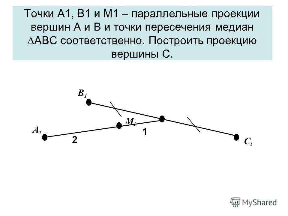 Точки А1, В1 и М1 – параллельные проекции вершин А и В и точки пересечения медиан АВС соответственно. Построить проекцию вершины С. A 1 B1B1 M 1 C 1 2 1