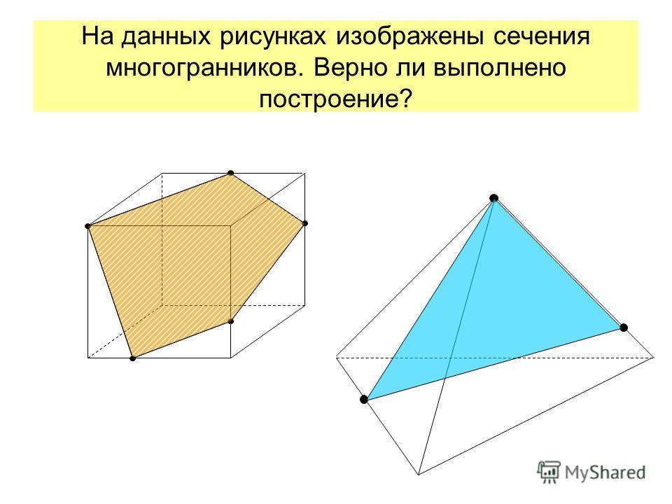На данных рисунках изображены сечения многогранников. Верно ли выполнено построение?