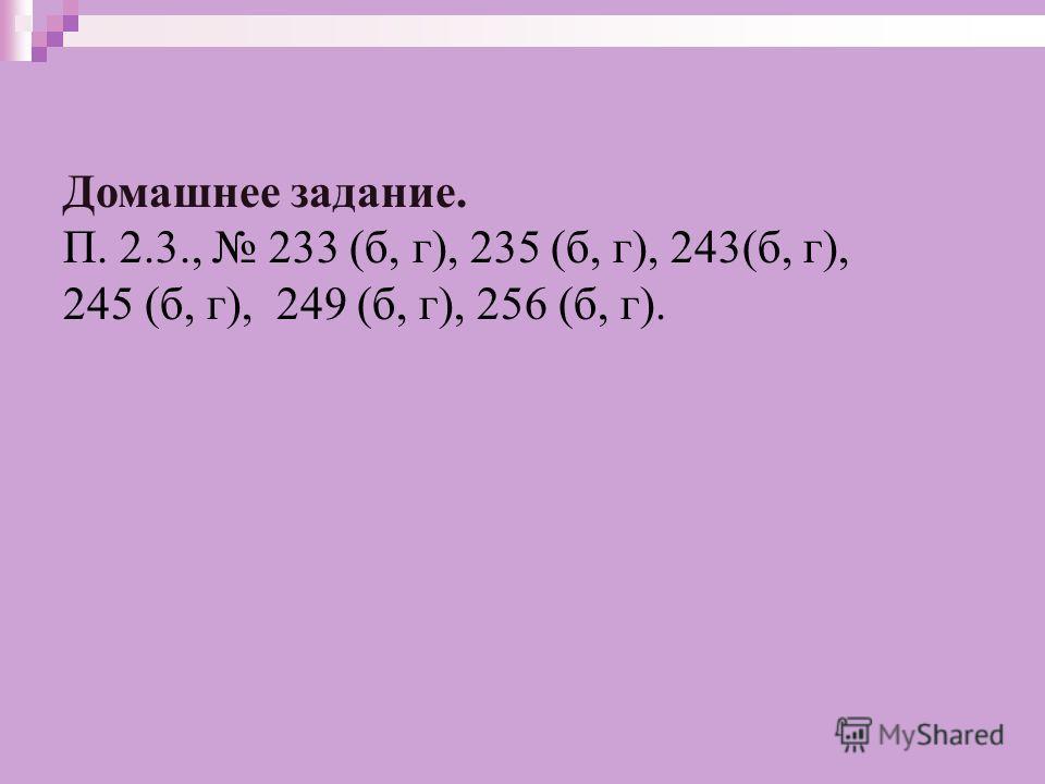 Домашнее задание. П. 2.3., 233 (б, г), 235 (б, г), 243(б, г), 245 (б, г), 249 (б, г), 256 (б, г).