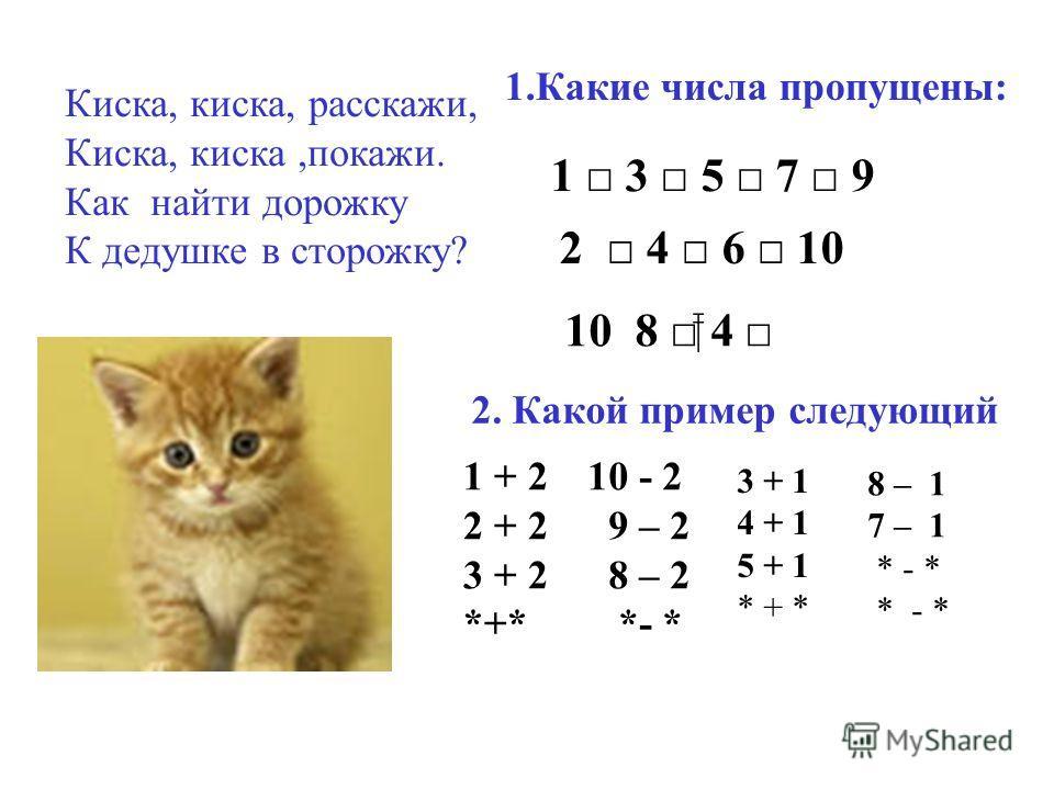 Киска, киска, расскажи, Киска, киска,покажи. Как найти дорожку К дедушке в сторожку? 1.Какие числа пропущены: 1 3 5 7 9 10 8 4 2. Какой пример следующий 1 + 2 2 + 2 3 + 2 *+* 10 - 2 9 – 2 8 – 2 *- * 3 + 1 4 + 1 5 + 1 * + * 8 – 1 7 – 1 * - * 2 4 6 10
