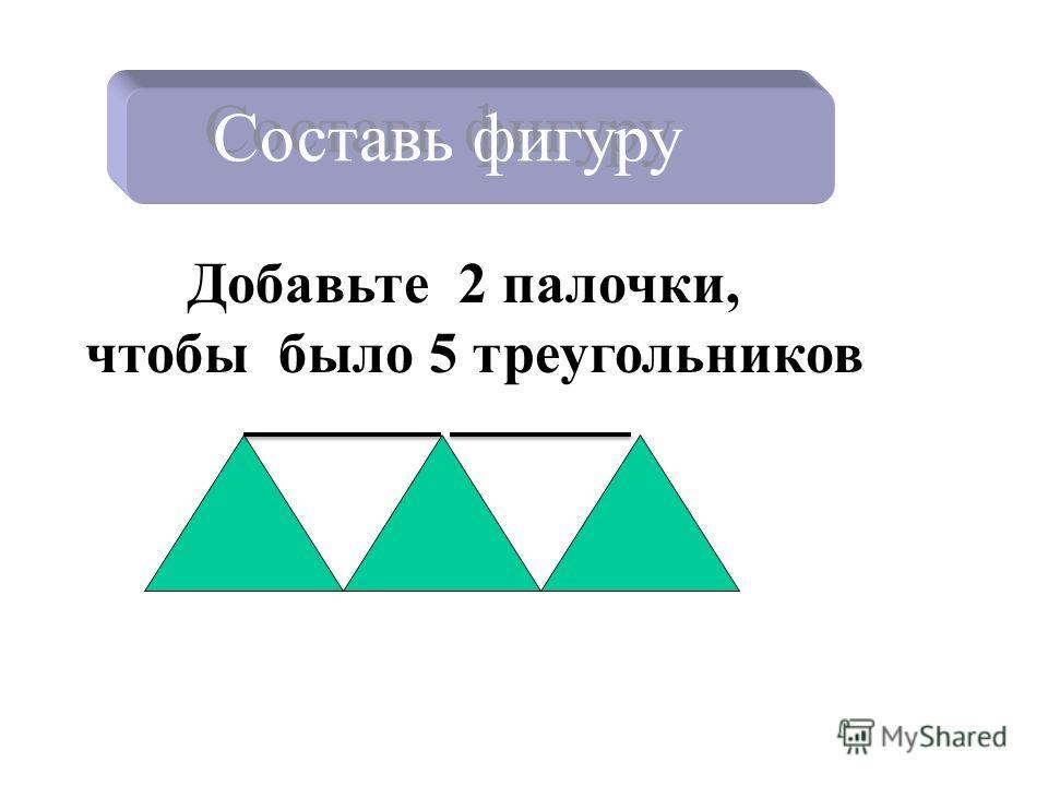 Составь фигуру Добавьте 2 палочки, чтобы было 5 треугольников