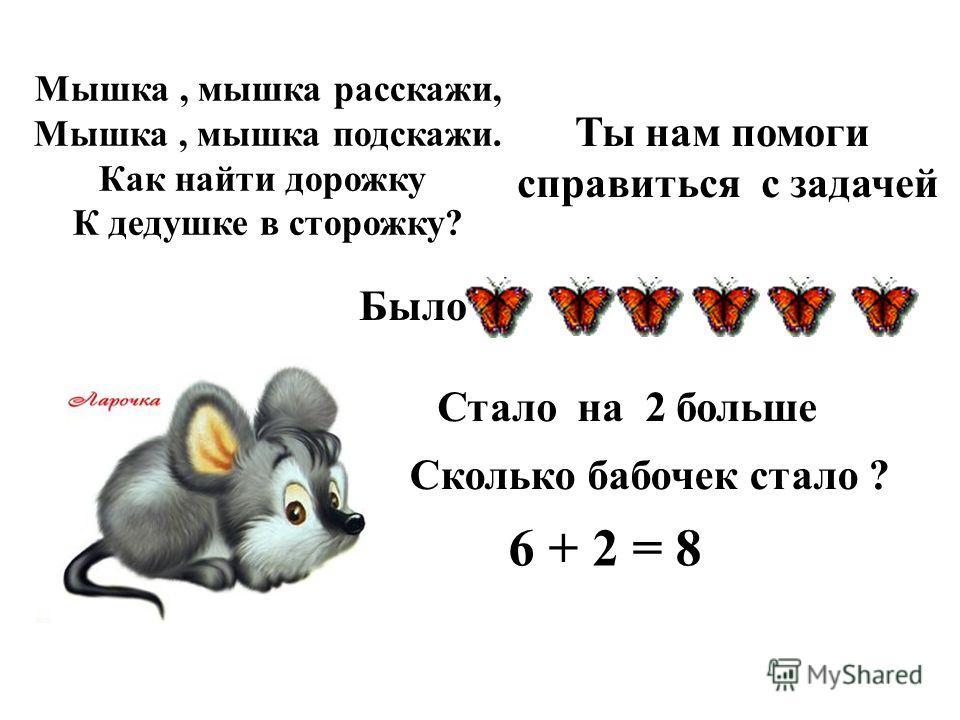 Мышка, мышка расскажи, Мышка, мышка подскажи. Как найти дорожку К дедушке в сторожку? Ты нам помоги справиться с задачей Было Стало на 2 больше Сколько бабочек стало ? 6 + 2 = 8