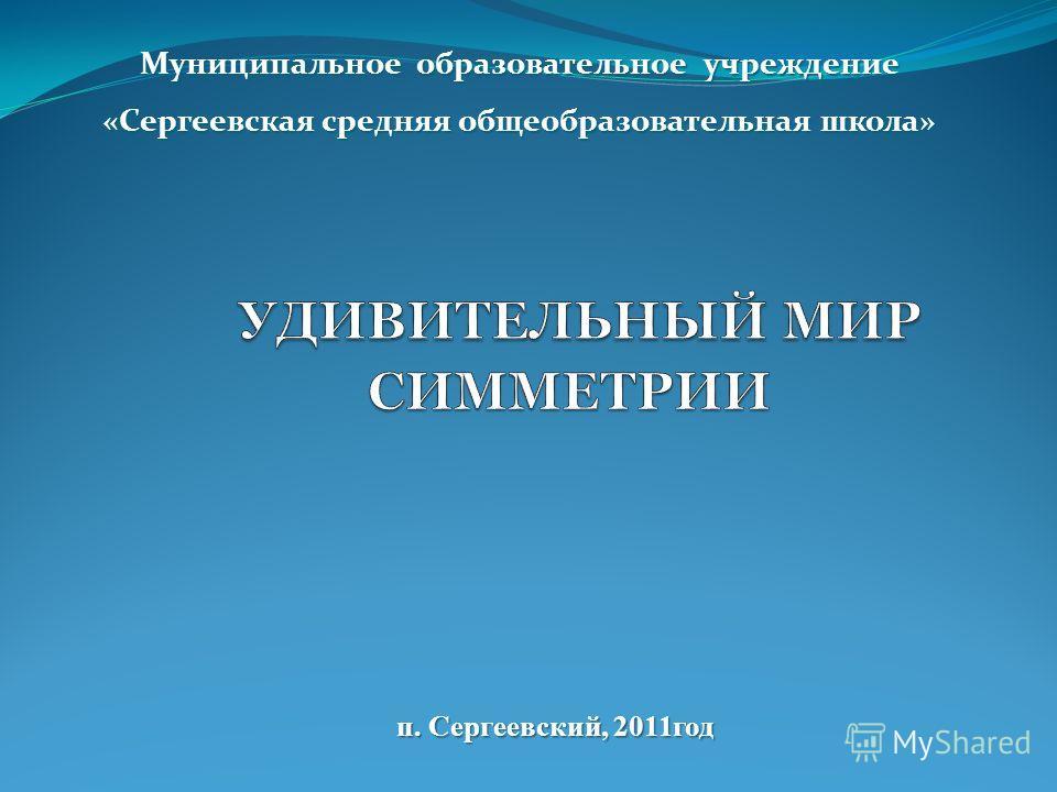 Муниципальное образовательное учреждение «Сергеевская средняя общеобразовательная школа» п. Сергеевский, 2011год