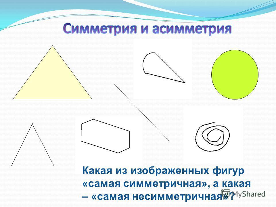 Какая из изображенных фигур «самая симметричная», а какая – «самая несимметричная»?