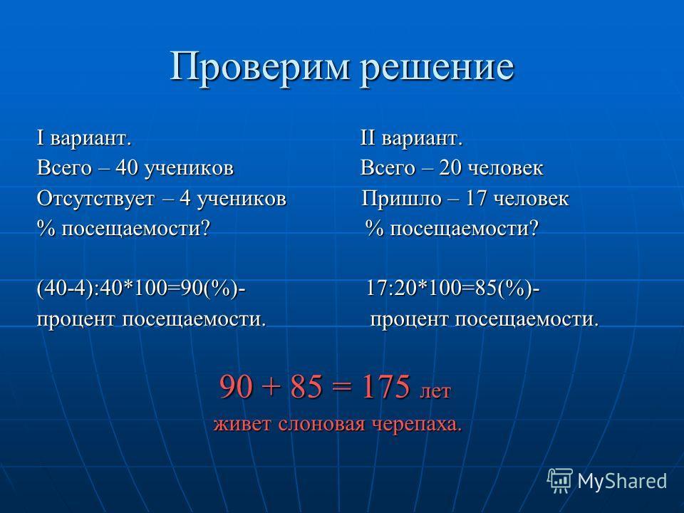 Проверим решение I вариант. II вариант. Всего – 40 учеников Всего – 20 человек Отсутствует – 4 учеников Пришло – 17 человек % посещаемости? % посещаемости? (40-4):40*100=90(%)- 17:20*100=85(%)- процент посещаемости. процент посещаемости. 90 + 85 = 17