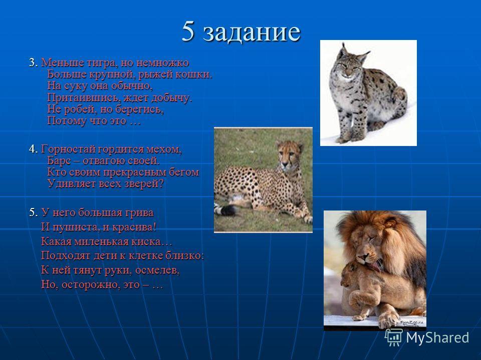 3. Меньше тигра, но немножко Больше крупной, рыжей кошки. На суку она обычно, Притаившись, ждет добычу. Не робей, но берегись, Потому что это … 4. Горностай гордится мехом, Барс – отвагою своей. Кто своим прекрасным бегом Удивляет всех зверей? 5. У н