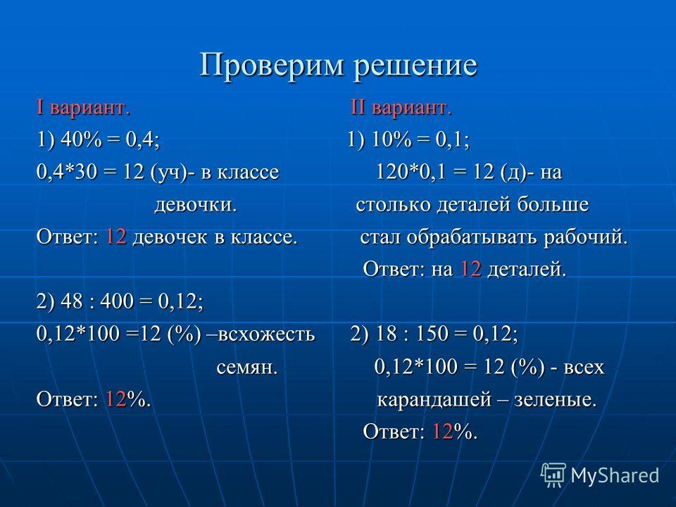 Проверим решение I вариант. II вариант. 1) 40% = 0,4; 1) 10% = 0,1; 0,4*30 = 12 (уч)- в классе 120*0,1 = 12 (д)- на девочки. столько деталей больше Ответ: 12 девочек в классе. стал обрабатывать рабочий. Ответ: на 12 деталей. 2) 48 : 400 = 0,12; 0,12*