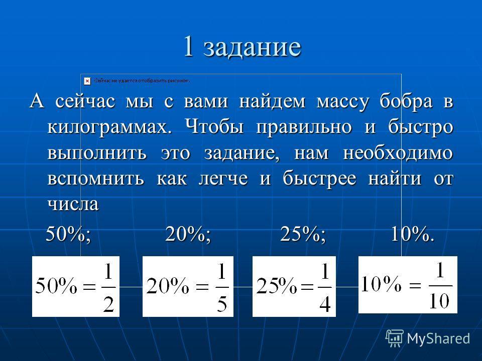 А сейчас мы с вами найдем массу бобра в килограммах. Чтобы правильно и быстро выполнить это задание, нам необходимо вспомнить как легче и быстрее найти от числа 50%; 20%; 25%; 10%.