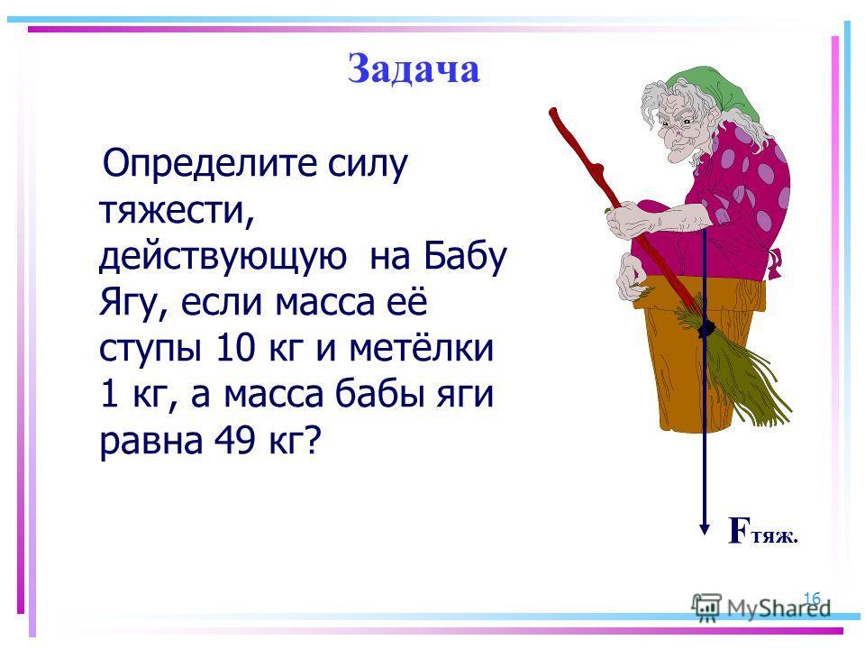 16 Задача Определите силу тяжести, действующую на Бабу Ягу, если масса её ступы 10 кг и метёлки 1 кг, а масса бабы яги равна 49 кг? F тяж.