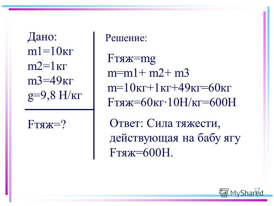 17 Дано: m1=10кг m2=1кг m3=49кг g=9,8 Н/кг Fтяж=? Fтяж=mg m=m1+ m2+ m3 m=10кг+1кг+49кг=60кг Fтяж=60кг10Н/кг=600Н Ответ: Сила тяжести, действующая на бабу ягу Fтяж=600Н. Решение: