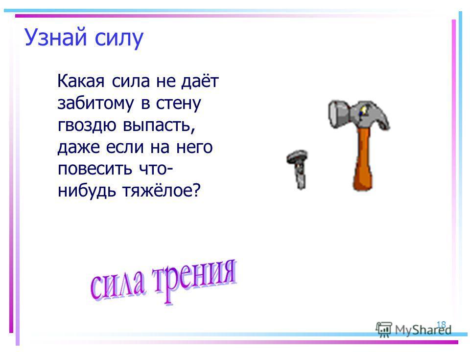18 Узнай силу Какая сила не даёт забитому в стену гвоздю выпасть, даже если на него повесить что- нибудь тяжёлое?
