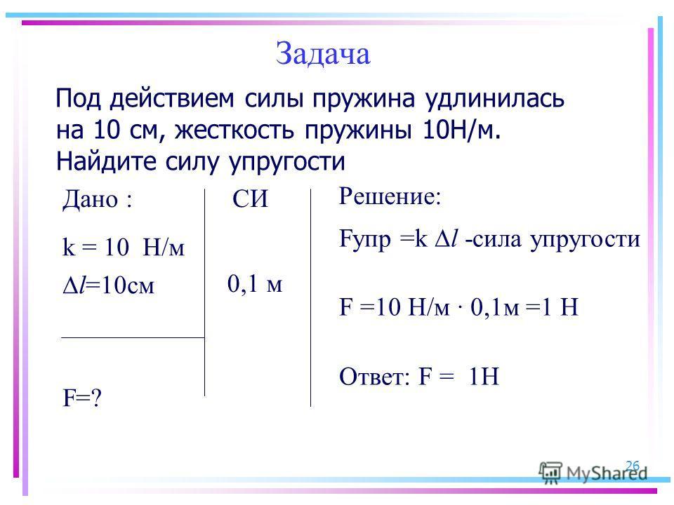 26 Задача Под действием силы пружина удлинилась на 10 см, жесткость пружины 10Н/м. Найдите силу упругости k = 10 Н/м l=10см F=? СИ 0,1 м Fупр =k l -сила упругости F =10 Н/м · 0,1м =1 Н Ответ: F = 1Н Дано : Решение: